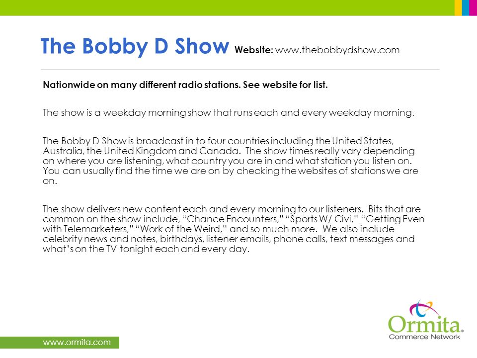 www.ormita.com The Bobby D Show Website: www.thebobbydshow.com Nationwide on many different radio stations. See website for list. The show is a weekda