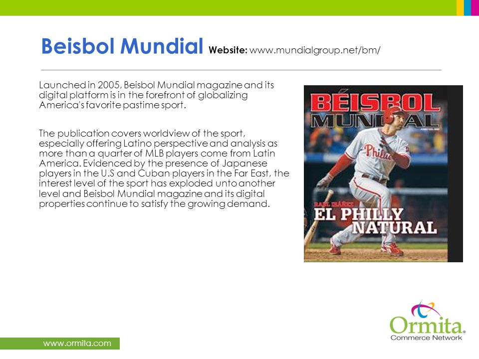 www.ormita.com Beisbol Mundial Website: www.mundialgroup.net/bm/ Launched in 2005, Beisbol Mundial magazine and its digital platform is in the forefro