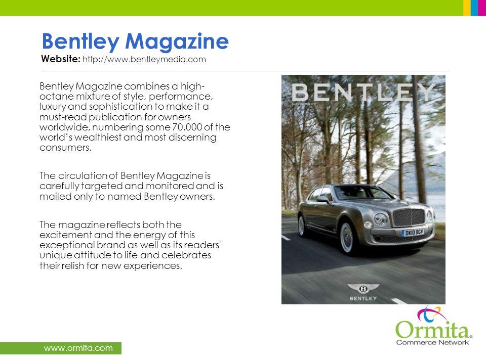www.ormita.com Bentley Magazine Website: http://www.bentleymedia.com Bentley Magazine combines a high- octane mixture of style, performance, luxury an