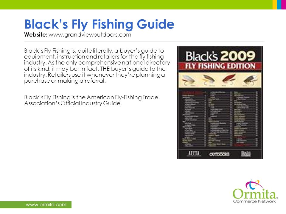 www.ormita.com Blacks Fly Fishing Guide Website: www.grandviewoutdoors.com Blacks Fly Fishing is, quite literally, a buyers guide to equipment, instru