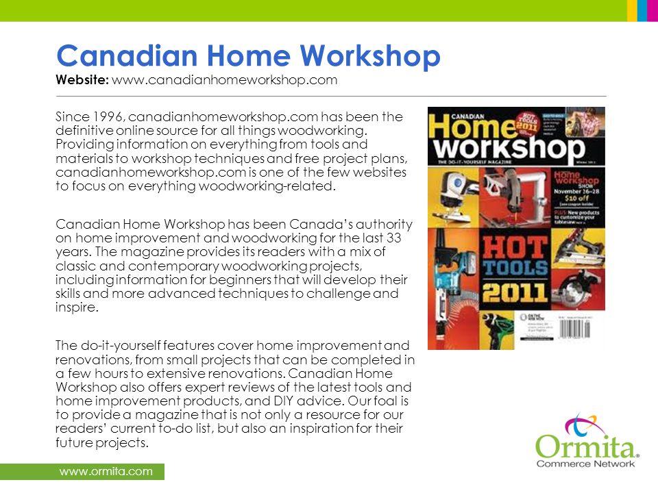 www.ormita.com Canadian Home Workshop Website: www.canadianhomeworkshop.com Since 1996, canadianhomeworkshop.com has been the definitive online source