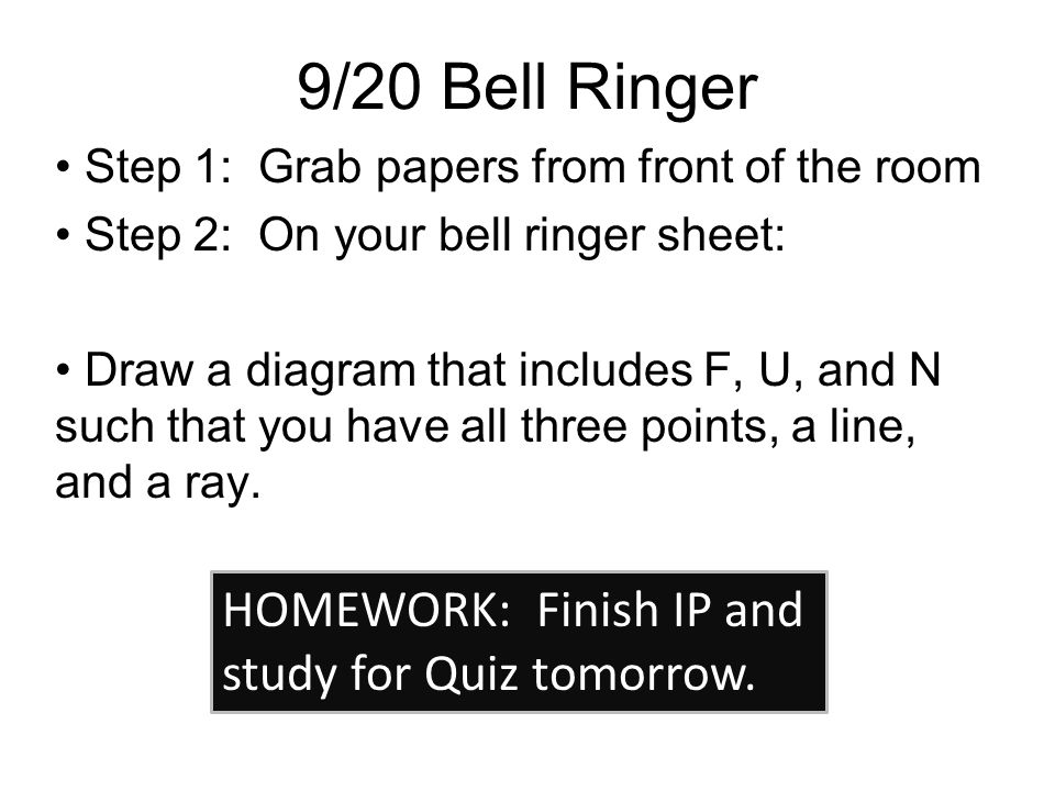 9/20 Bell Ringer Step 1: Grab papers from front of the room Step 2: On your bell ringer sheet: Draw a diagram that includes F, U, and N such that you have all three points, a line, and a ray.