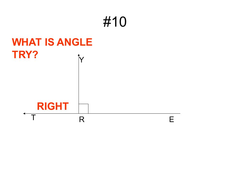 #10 Y R WHAT IS ANGLE TRY T RIGHT E