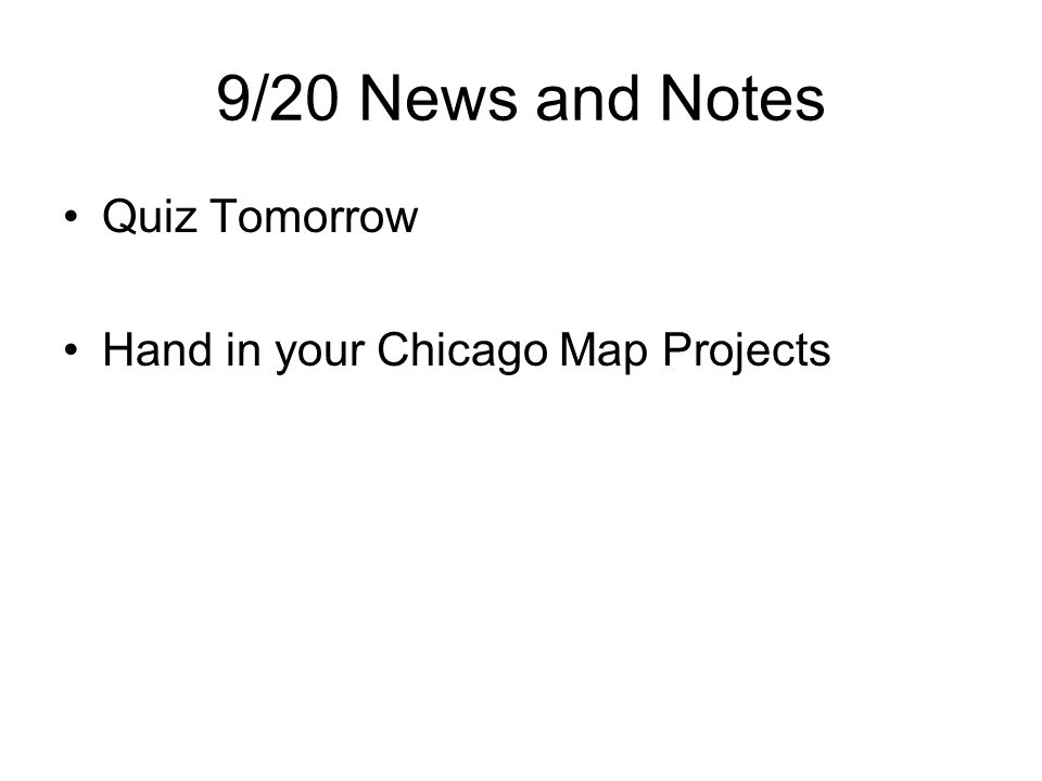 9/20 News and Notes Quiz Tomorrow Hand in your Chicago Map Projects