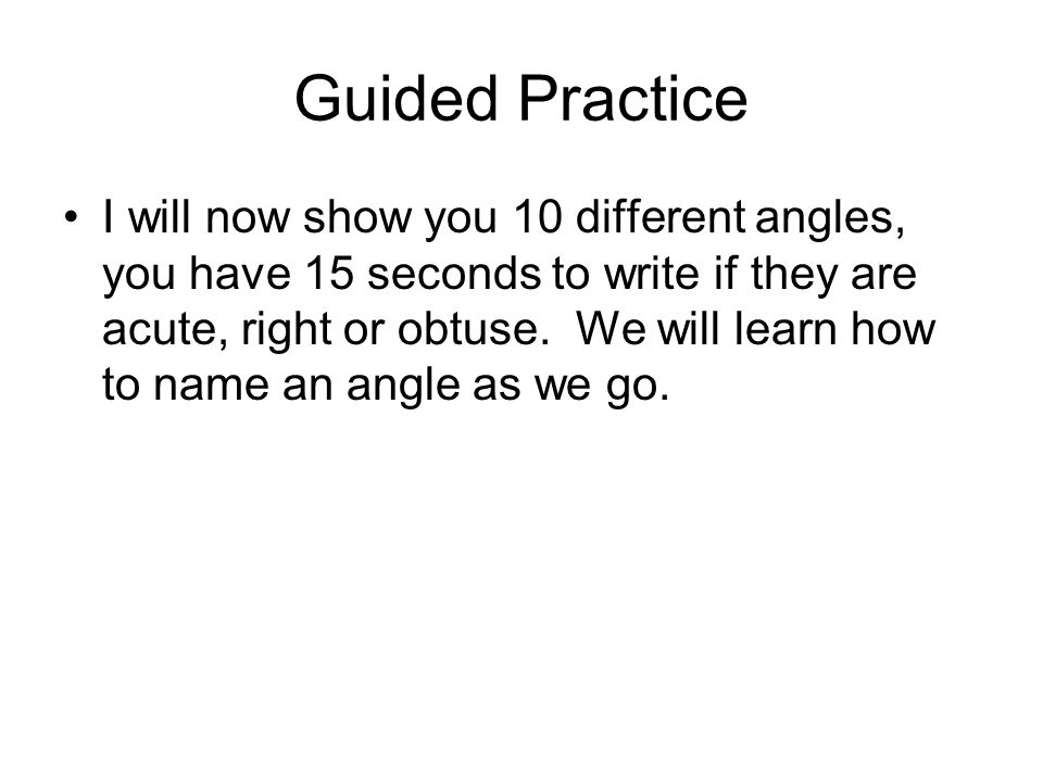 Guided Practice I will now show you 10 different angles, you have 15 seconds to write if they are acute, right or obtuse.
