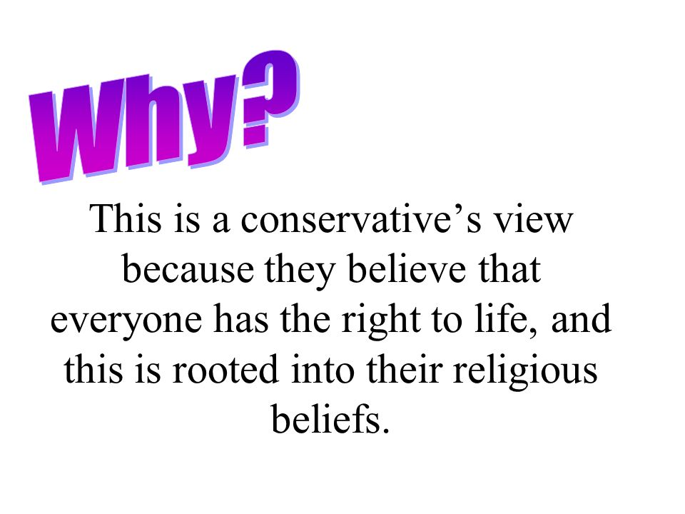 This is a conservatives view because they believe that everyone has the right to life, and this is rooted into their religious beliefs.