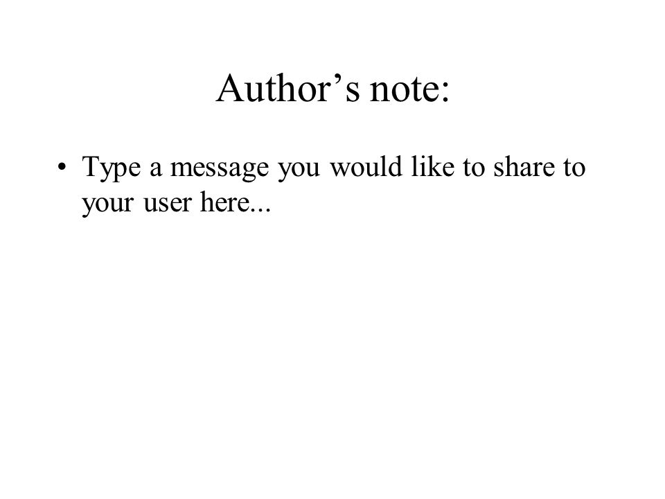 Authors note: Type a message you would like to share to your user here...