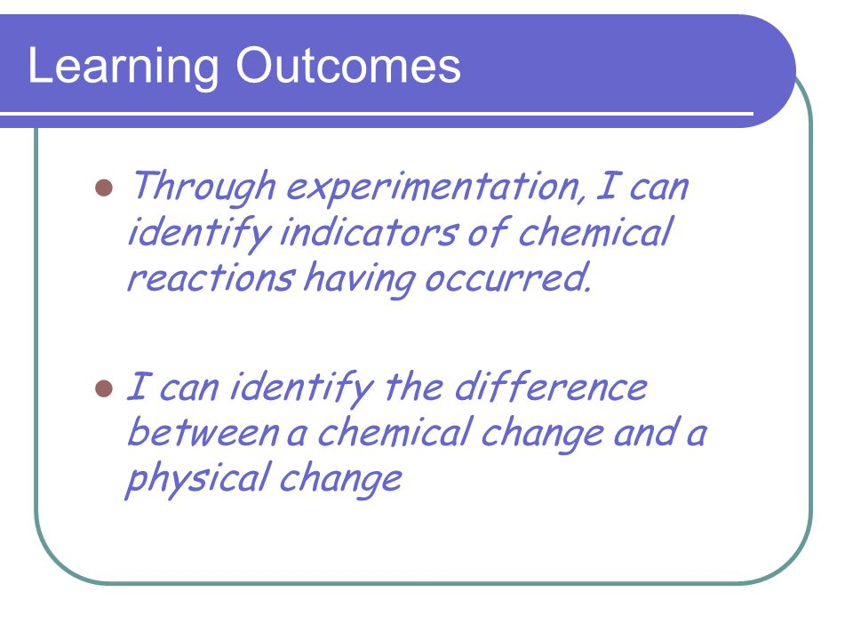 Learning Outcomes Through experimentation, I can identify indicators of chemical reactions having occurred.