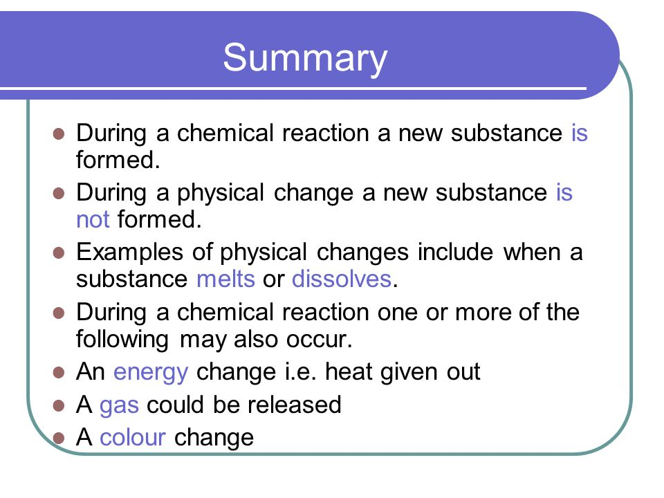Summary During a chemical reaction a new substance is formed.