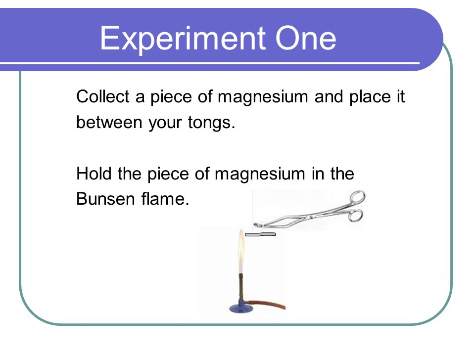 Experiment One Collect a piece of magnesium and place it between your tongs.