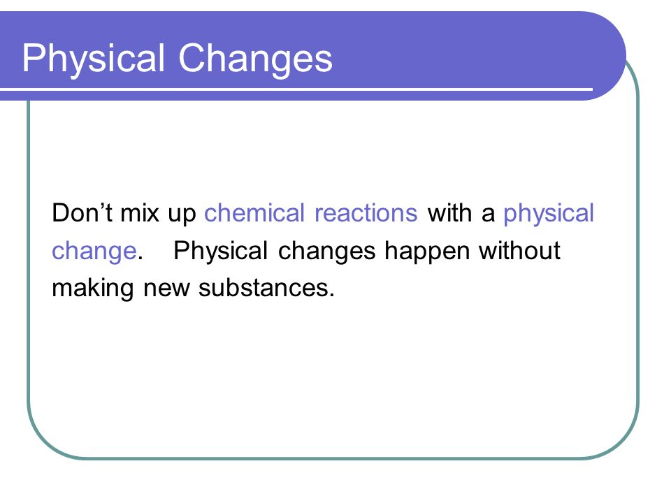 Physical Changes Dont mix up chemical reactions with a physical change.