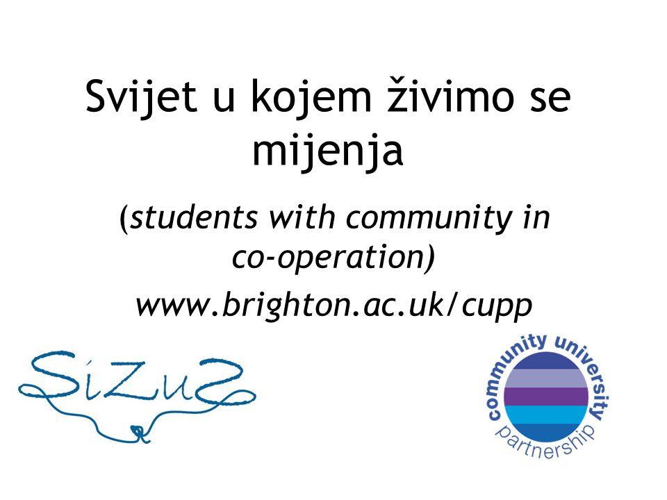 Svijet u kojem živimo se mijenja (students with community in co-operation) www.brighton.ac.uk/cupp