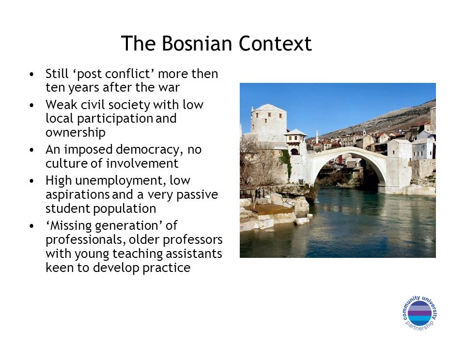 The Bosnian Context Still post conflict more then ten years after the war Weak civil society with low local participation and ownership An imposed dem