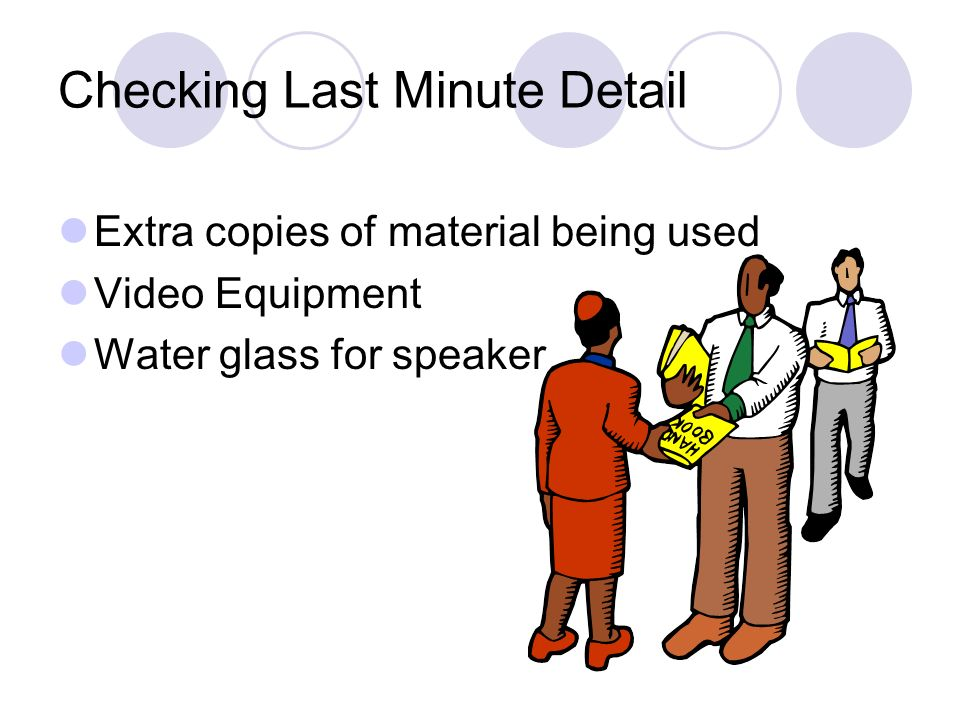 Checking Last Minute Detail Extra copies of material being used Video Equipment Water glass for speaker