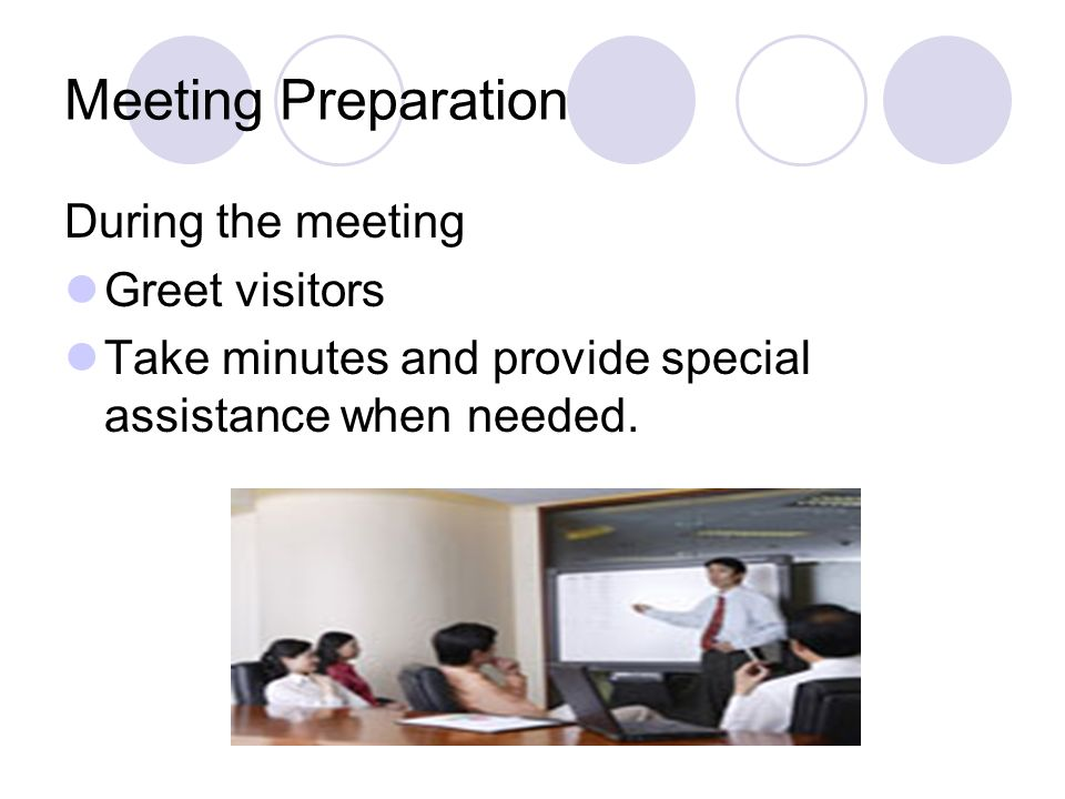Meeting Preparation During the meeting Greet visitors Take minutes and provide special assistance when needed.