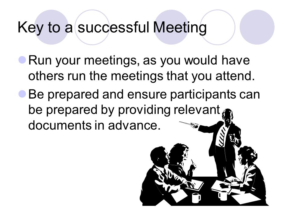 Key to a successful Meeting Run your meetings, as you would have others run the meetings that you attend.
