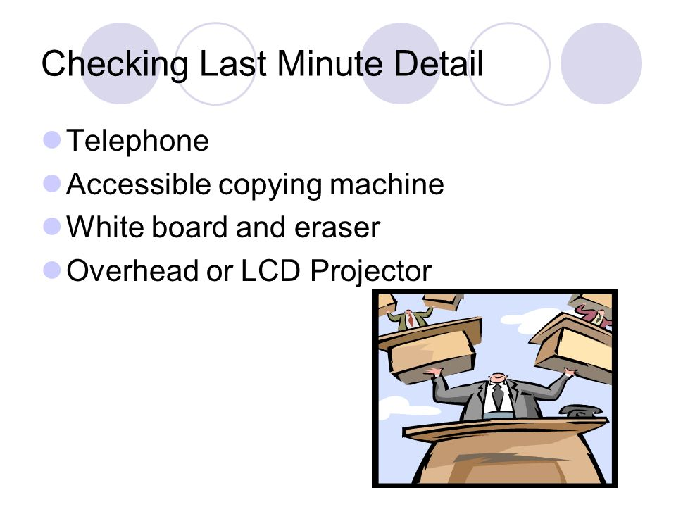 Checking Last Minute Detail Telephone Accessible copying machine White board and eraser Overhead or LCD Projector