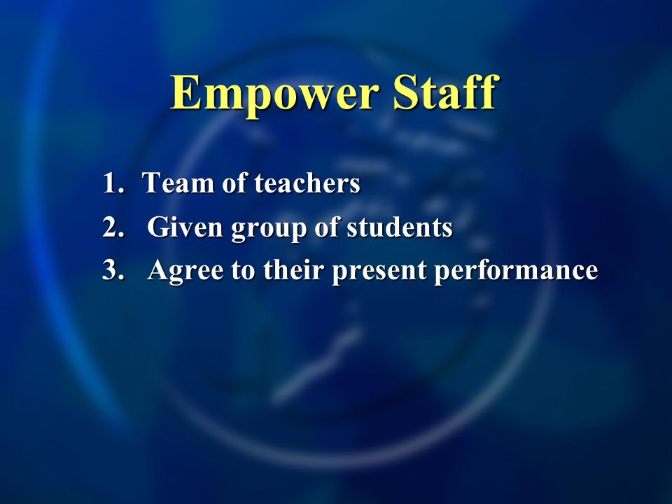 Empower Staff 1. Team of teachers 2.Given group of students 3.Agree to their present performance