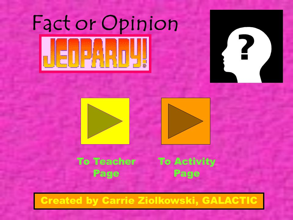 Fact or Opinion To Teacher Page To Activity Page Created by Carrie Ziolkowski, GALACTIC