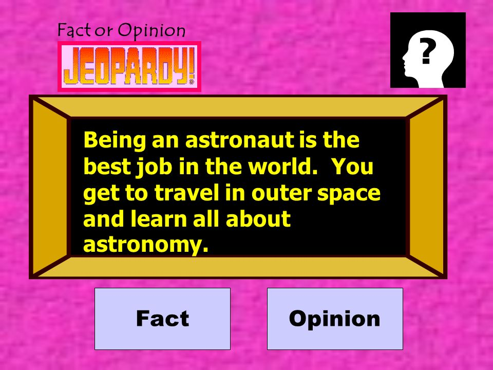 Fact or Opinion Fact Being an astronaut is the best job in the world.