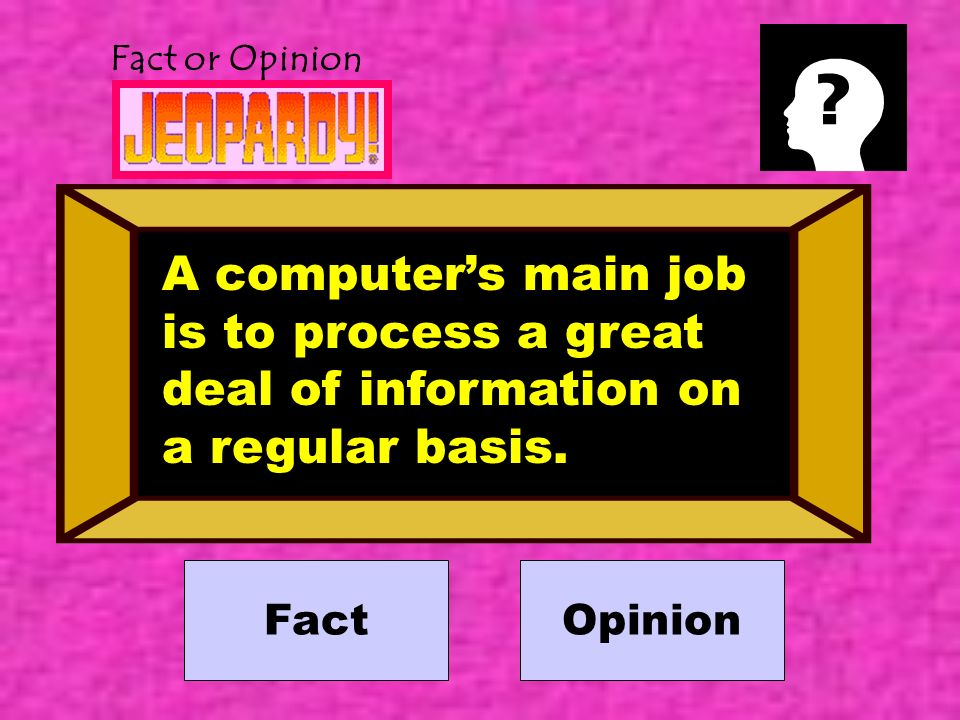 Fact or Opinion Fact A computers main job is to process a great deal of information on a regular basis.
