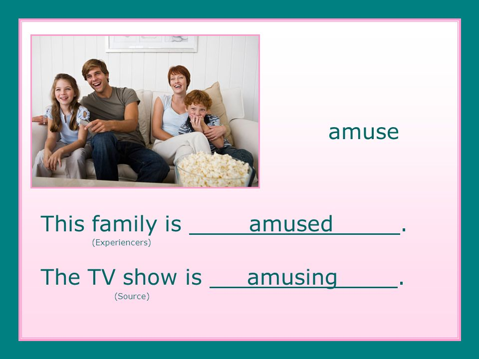amuse This family is amused. (Experiencers) The TV show is amusing. (Source)