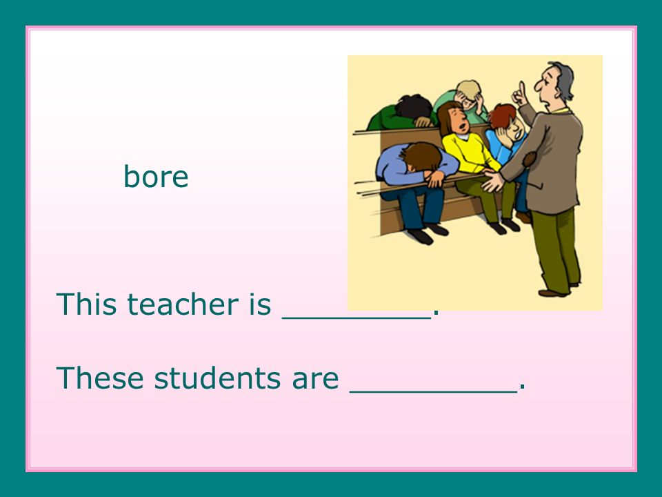 bore This teacher is ________. These students are _________.