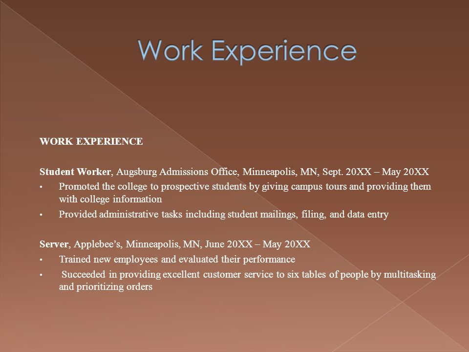WORK EXPERIENCE Student Worker, Augsburg Admissions Office, Minneapolis, MN, Sept. 20XX – May 20XX Promoted the college to prospective students by giv