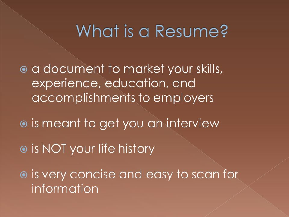 a document to market your skills, experience, education, and accomplishments to employers is meant to get you an interview is NOT your life history is very concise and easy to scan for information