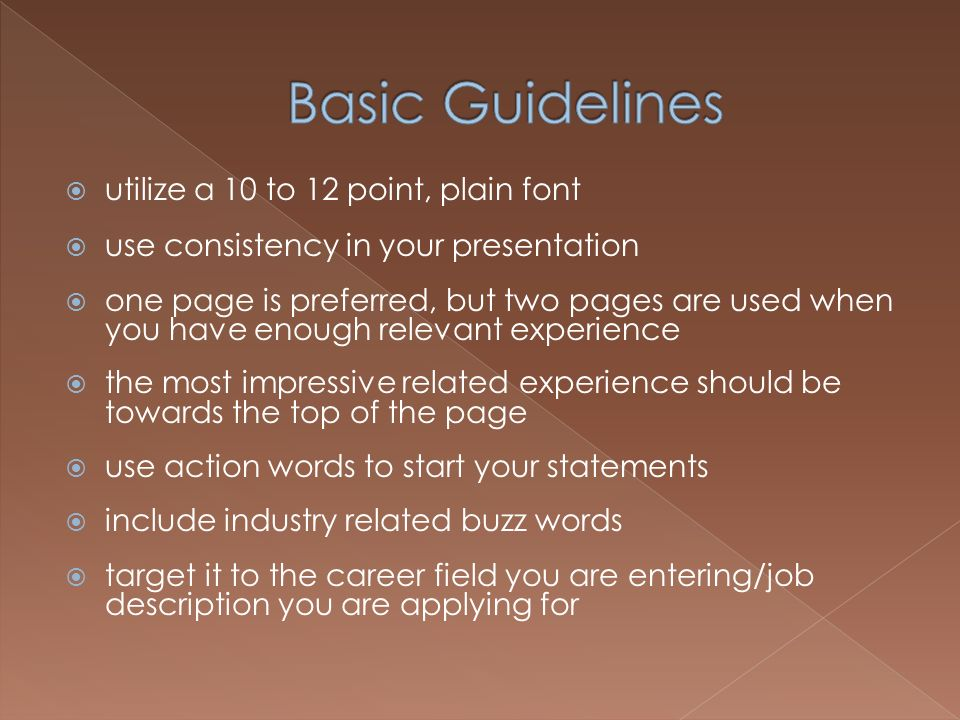 utilize a 10 to 12 point, plain font use consistency in your presentation one page is preferred, but two pages are used when you have enough relevant experience the most impressive related experience should be towards the top of the page use action words to start your statements include industry related buzz words target it to the career field you are entering/job description you are applying for