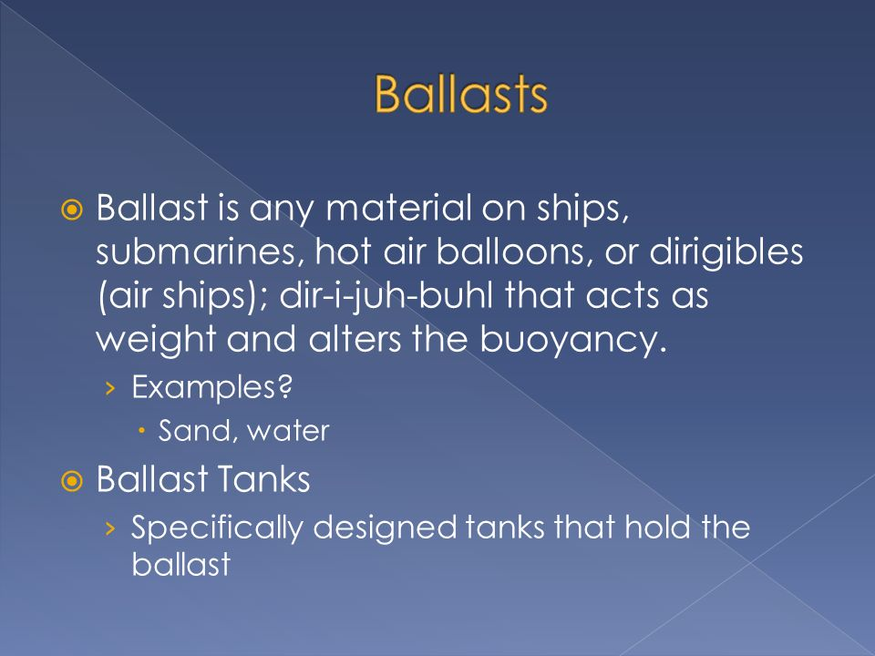 Ballast is any material on ships, submarines, hot air balloons, or dirigibles (air ships); dir-i-juh-buhl that acts as weight and alters the buoyancy.