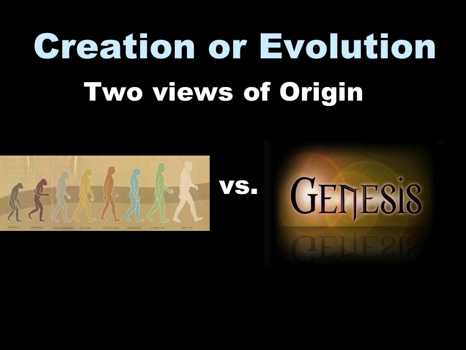 Creation or Evolution Two views of Origin vs.