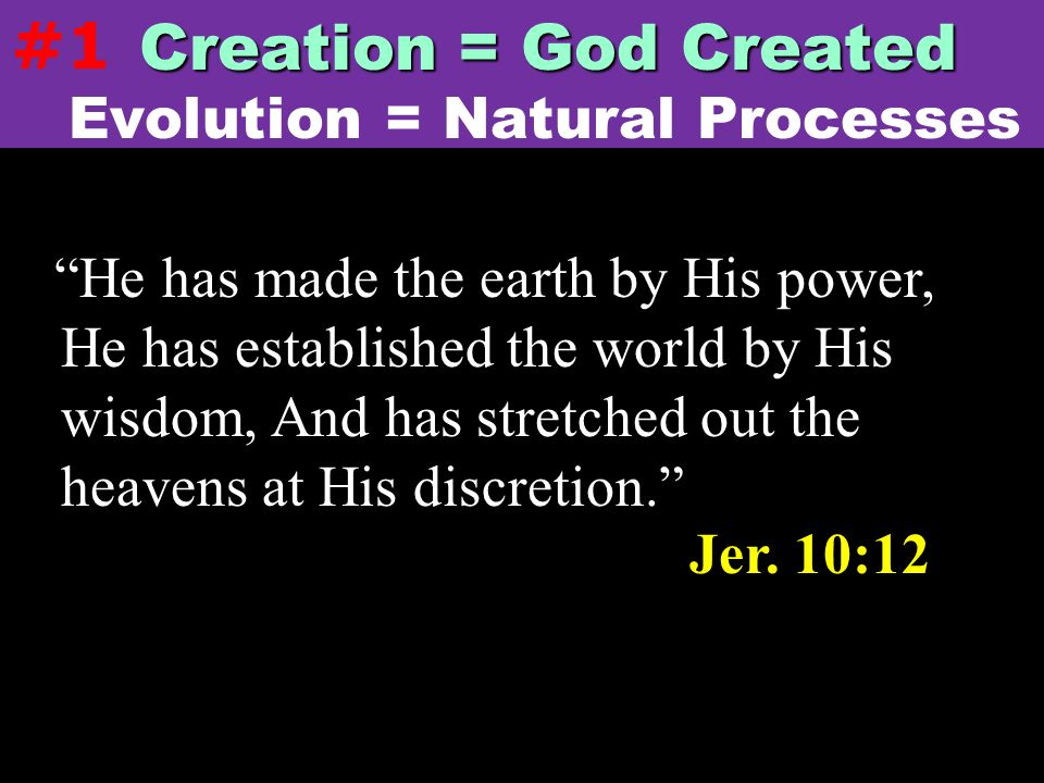 He has made the earth by His power, He has established the world by His wisdom, And has stretched out the heavens at His discretion. Jer. 10:12 Evolut