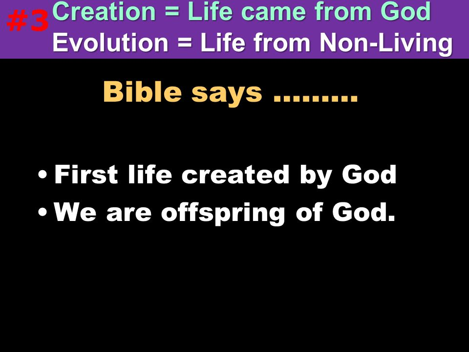 Bible says ……… First life created by God We are offspring of God. Creation = Life came from God Evolution = Life from Non-Living #3