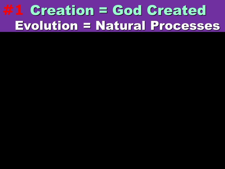 Creation = God Created Evolution = Natural Processes Evolution = Natural Processes #1
