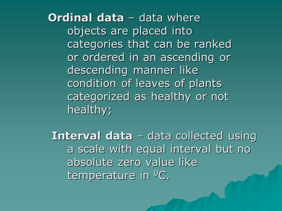 Ordinal data – data where Ordinal data – data where objects are placed into objects are placed into categories that can be ranked categories that can be ranked or ordered in an ascending or or ordered in an ascending or descending manner like descending manner like condition of leaves of plants condition of leaves of plants categorized as healthy or not categorized as healthy or not healthy; healthy; Interval data – data collected using Interval data – data collected using a scale with equal interval but no a scale with equal interval but no absolute zero value like absolute zero value like temperature in 0 C.