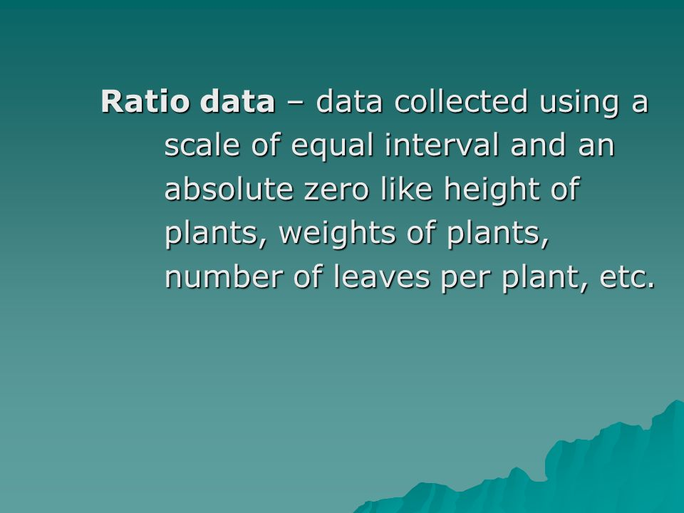 Ratio data – data collected using a Ratio data – data collected using a scale of equal interval and an scale of equal interval and an absolute zero like height of absolute zero like height of plants, weights of plants, plants, weights of plants, number of leaves per plant, etc.