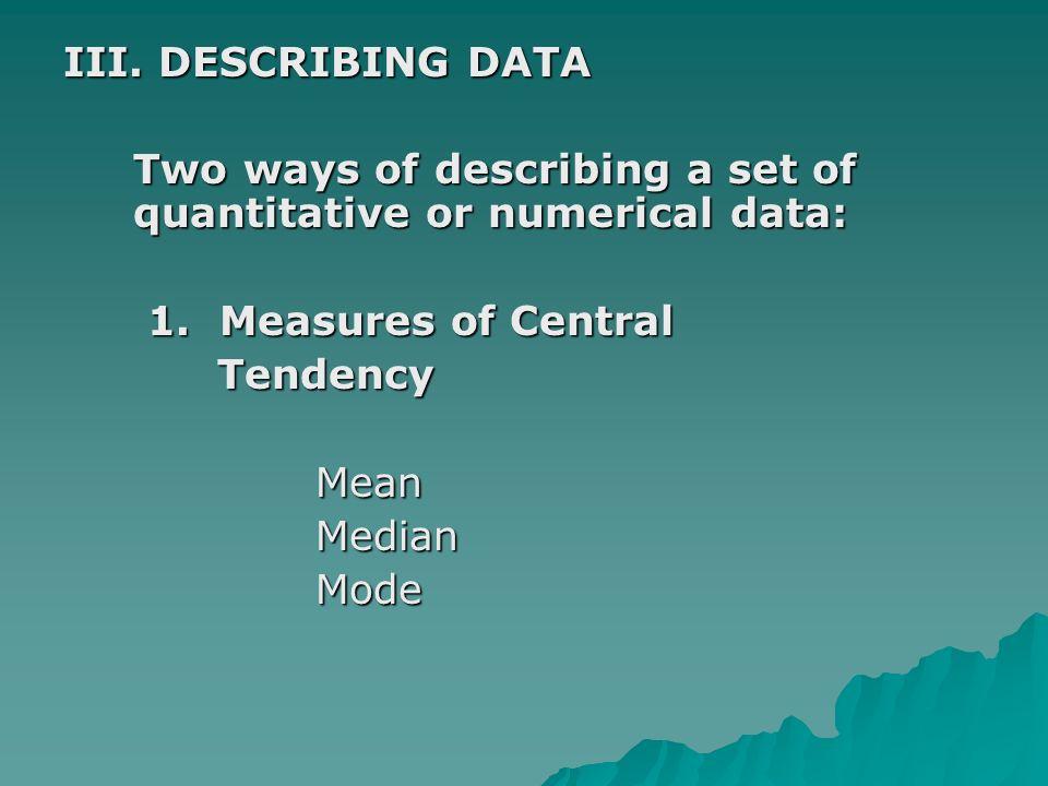 III. DESCRIBING DATA Two ways of describing a set of quantitative or numerical data: Two ways of describing a set of quantitative or numerical data: 1