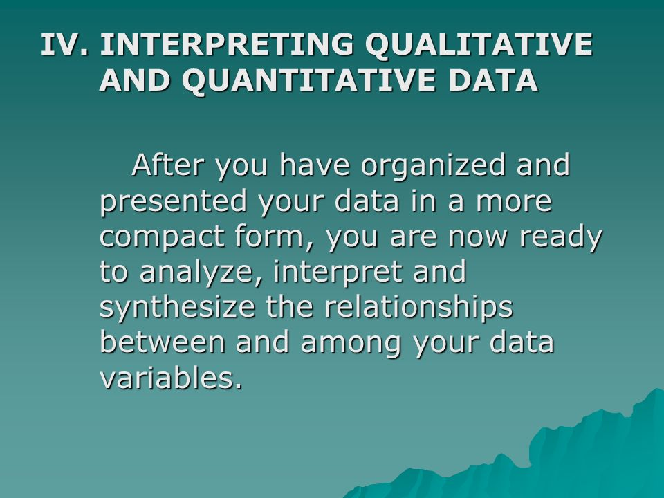 IV. INTERPRETING QUALITATIVE AND QUANTITATIVE DATA After you have organized and presented your data in a more compact form, you are now ready to analy