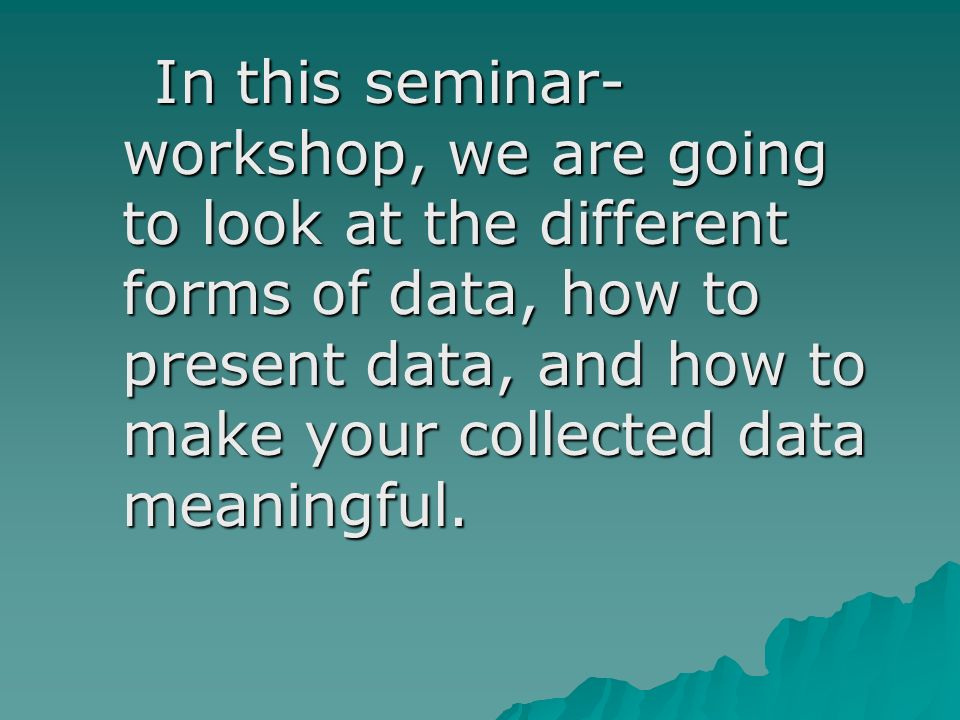 In this seminar- workshop, we are going to look at the different forms of data, how to present data, and how to make your collected data meaningful.