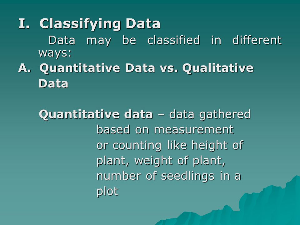 Qualitative data – data gathered using a non-standard using a non-standard scale or unequal intervals scale or unequal intervals or discrete categories or discrete categories like leaf condition like leaf condition categorized as categorized as healthy or not healthy; healthy or not healthy; color of leaves as green, color of leaves as green, dark green, light green or dark green, light green or yellow green, etc.