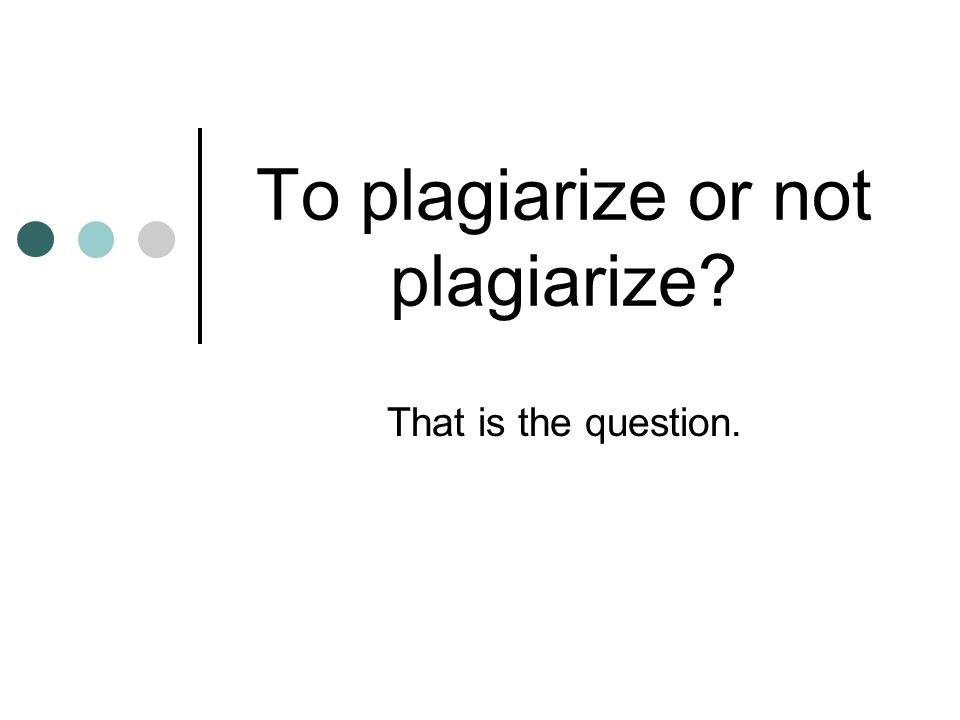 To plagiarize or not plagiarize That is the question.