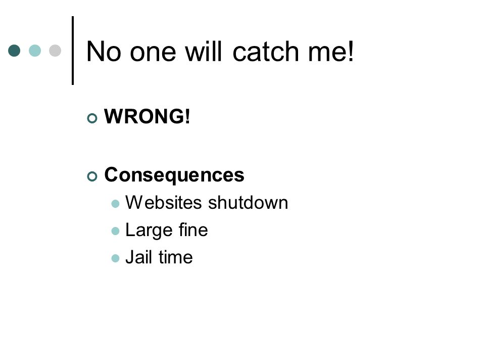No one will catch me! WRONG! Consequences Websites shutdown Large fine Jail time