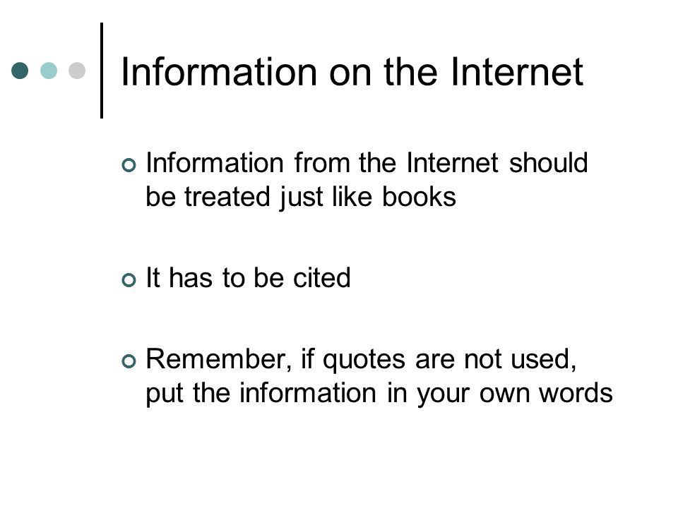 Information on the Internet Information from the Internet should be treated just like books It has to be cited Remember, if quotes are not used, put the information in your own words
