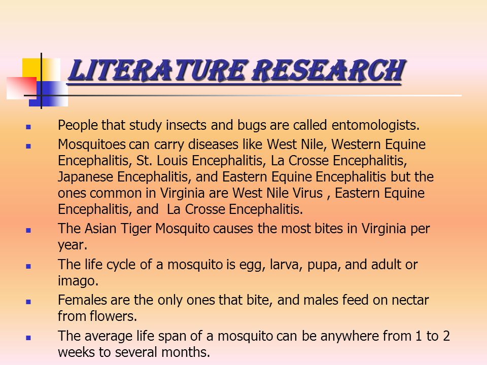 Literature Research People that study insects and bugs are called entomologists. Mosquitoes can carry diseases like West Nile, Western Equine Encephal