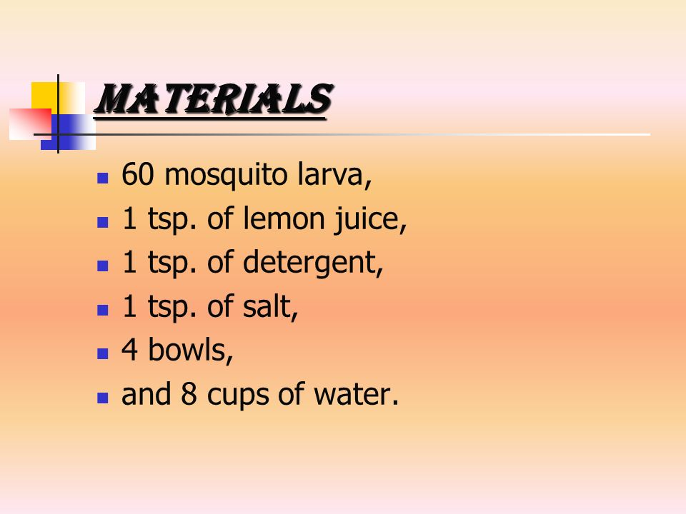 Materials 60 mosquito larva, 1 tsp. of lemon juice, 1 tsp. of detergent, 1 tsp. of salt, 4 bowls, and 8 cups of water.