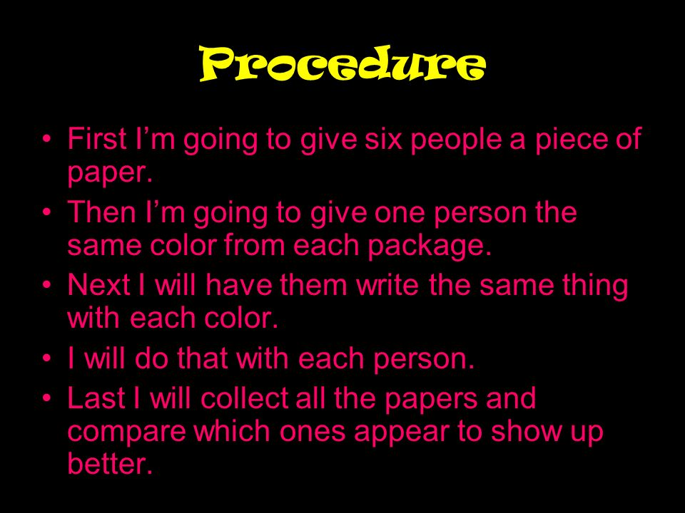 Procedure First Im going to give six people a piece of paper. Then Im going to give one person the same color from each package. Next I will have them