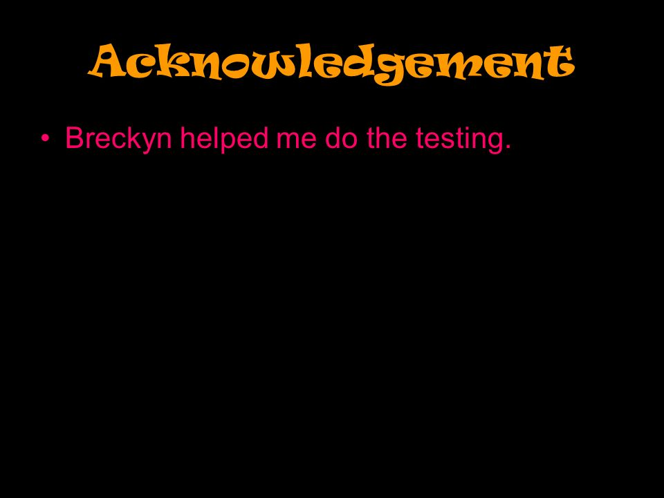 Acknowledgement Breckyn helped me do the testing.