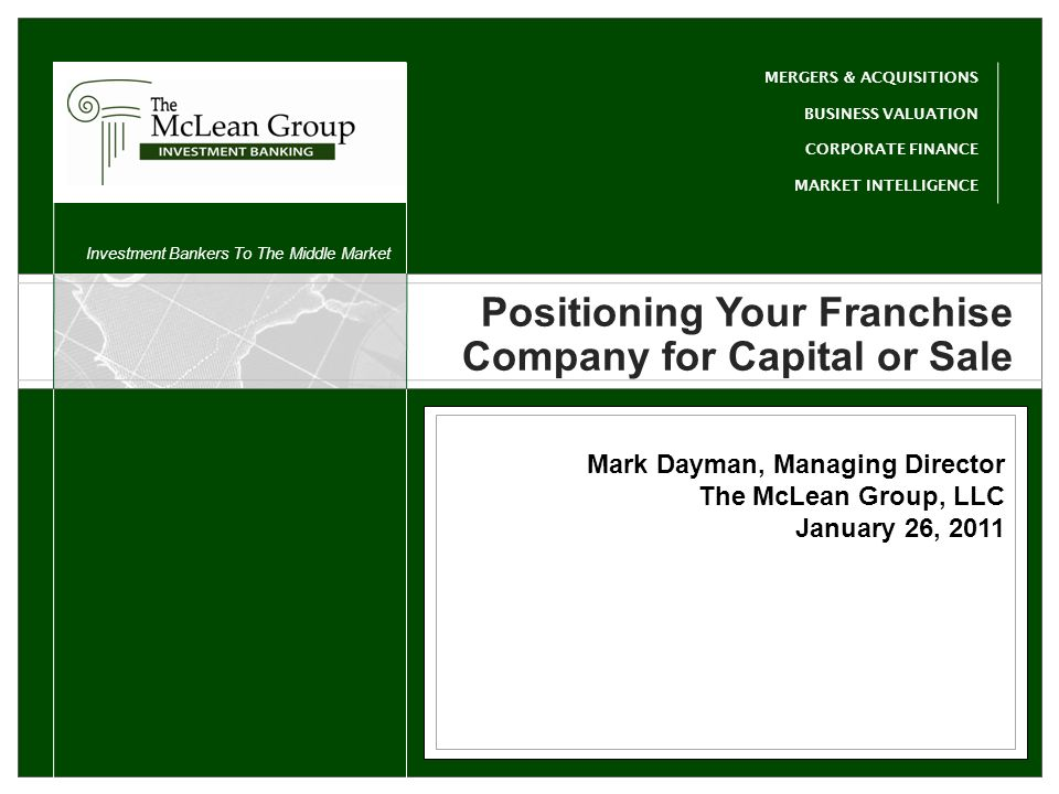 a Client Name Sub Head Banker Info Banker Title MERGERS & ACQUISITIONS BUSINESS VALUATION CORPORATE FINANCE MARKET INTELLIGENCE Investment Bankers To The Middle Market and Hospitality c Travel and Hospitality Positioning Your Franchise Company for Capital or Sale Mark Dayman, Managing Director The McLean Group, LLC January 26, 2011