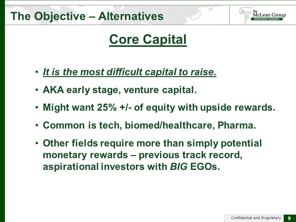 Confidential and Proprietary Core Capital The Objective – Alternatives 9 It is the most difficult capital to raise.